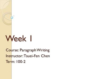 Week 1 Course: Paragraph Writing Instructor: Tsuei-Fen Chen Term: 100-2.