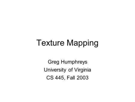Greg Humphreys CS445: Intro Graphics University of Virginia, Fall 2003 Texture Mapping Greg Humphreys University of Virginia CS 445, Fall 2003.