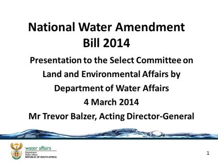 National Water Amendment Bill 2014 Presentation to the Select Committee on Land and Environmental Affairs by Department of Water Affairs 4 March 2014 Mr.
