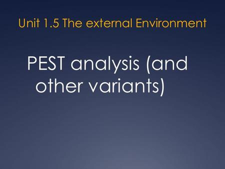 Unit 1.5 The external Environment PEST analysis (and other variants)