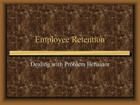 Employee Retention Dealing with Problem Behavior.