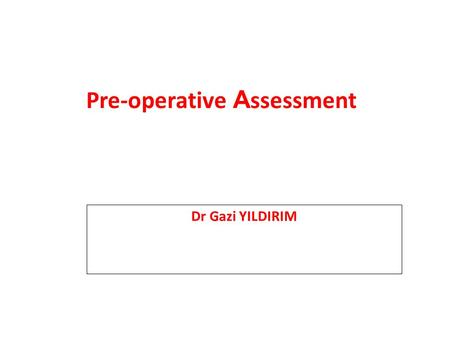 Pre-operative A ssessment Dr Gazi YILDIRIM. Goals of preoperative assessment History and physical examination to determine relevant tests and consultations.