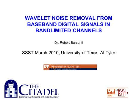WAVELET NOISE REMOVAL FROM BASEBAND DIGITAL SIGNALS IN BANDLIMITED CHANNELS Dr. Robert Barsanti SSST March 2010, University of Texas At Tyler.