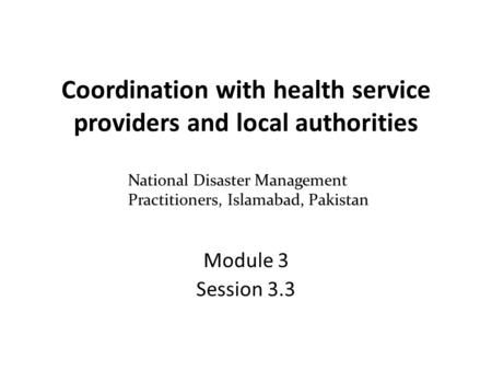 Coordination with health service providers and local authorities Module 3 Session 3.3 National Disaster Management Practitioners, Islamabad, Pakistan.