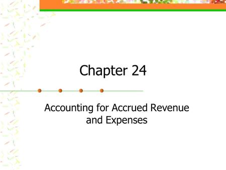 Chapter 24 Accounting for Accrued Revenue and Expenses.