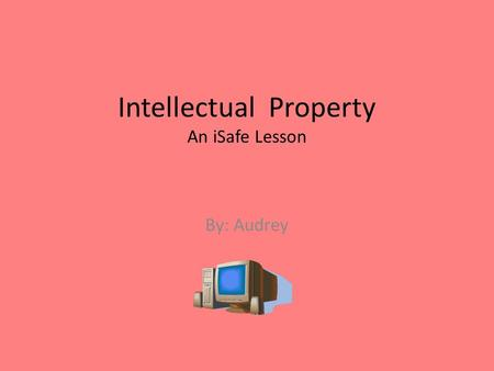 Intellectual Property An iSafe Lesson By: Audrey.