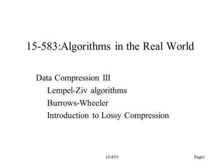 15-853Page1 15-583:Algorithms in the Real World Data Compression III Lempel-Ziv algorithms Burrows-Wheeler Introduction to Lossy Compression.