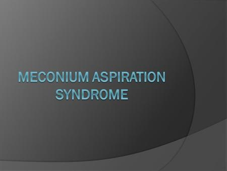 INTRODUCTION  Meconium aspiration syndrome is one of the most common cause of respiratory distress in term and post term infants. MAS occurs in about.