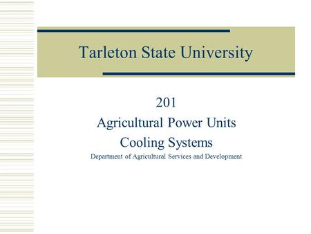 Tarleton State University 201 Agricultural Power Units Cooling Systems Department of Agricultural Services and Development.