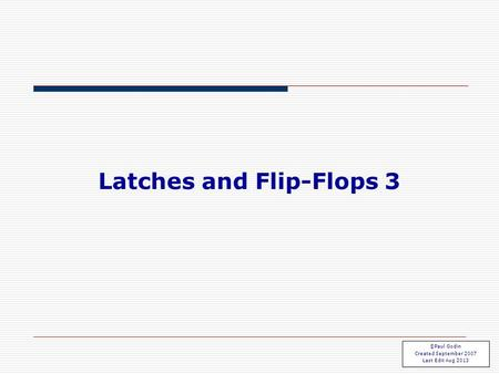 Flip Flops 3.1 Latches and Flip-Flops 3 ©Paul Godin Created September 2007 Last Edit Aug 2013.