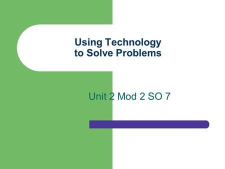 Using Technology to Solve Problems Unit 2 Mod 2 SO 7.