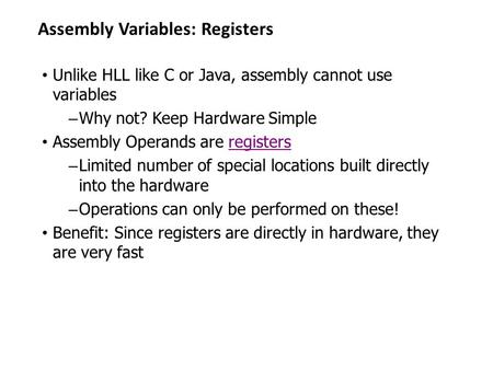 Assembly Variables: Registers Unlike HLL like C or Java, assembly cannot use variables – Why not? Keep Hardware Simple Assembly Operands are registers.