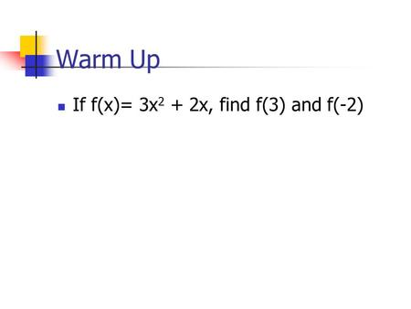 Warm Up If f(x)= 3x 2 + 2x, find f(3) and f(-2). Check Yourself! If g(x)= 4x 2 – 8x + 2 find g(-3)