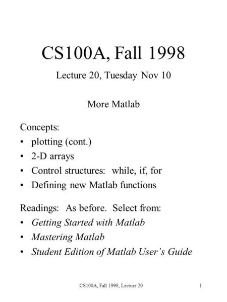 CS100A, Fall 1998, Lecture 201 CS100A, Fall 1998 Lecture 20, Tuesday Nov 10 More Matlab Concepts: plotting (cont.) 2-D arrays Control structures: while,