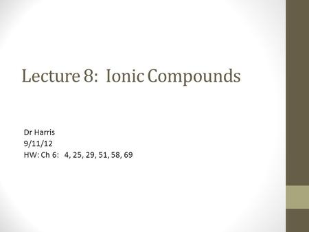 Lecture 8: Ionic Compounds Dr Harris 9/11/12 HW: Ch 6: 4, 25, 29, 51, 58, 69.