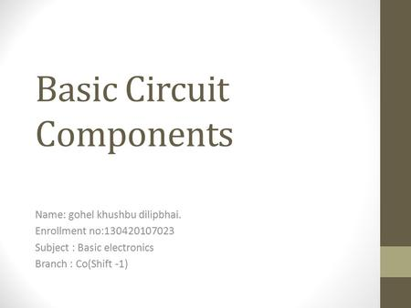 Basic Circuit Components Name: gohel khushbu dilipbhai. Enrollment no:130420107023 Subject : Basic electronics Branch : Co(Shift -1)