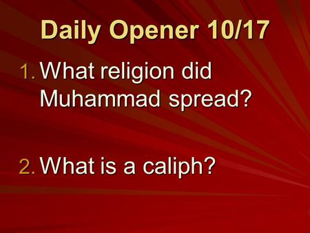 Daily Opener 10/17 1. What religion did Muhammad spread? 2. What is a caliph?
