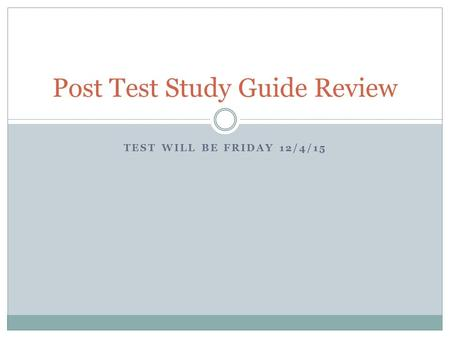 TEST WILL BE FRIDAY 12/4/15 Post Test Study Guide Review.