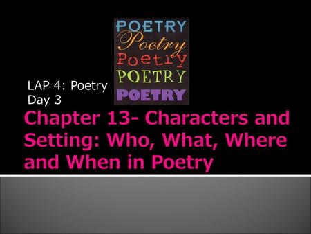 LAP 4: Poetry Day 3.  Poets, like other writers, bring their works alive through the interactions of fictional characters who experience love and hatred,
