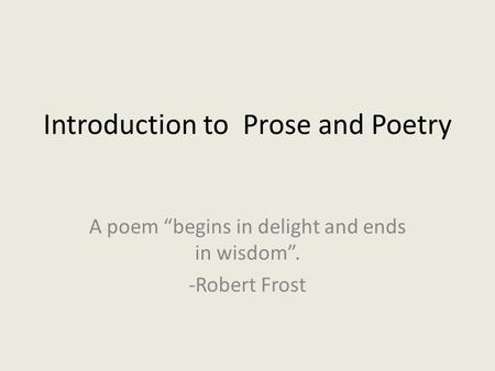 "Introduction to Prose and Poetry A poem ""begins in delight and ends in wisdom"". -Robert Frost."