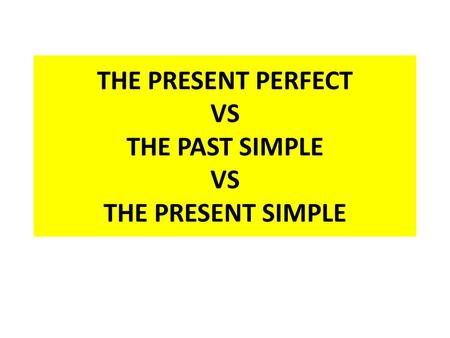 THE PRESENT PERFECT VS THE PAST SIMPLE VS THE PRESENT SIMPLE.