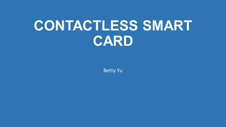 CONTACTLESS SMART CARD Betty Yu. What is contactless smart card? A contactless smart card is a contactless 13.56-MHz credential whose dimensions are credit-card.