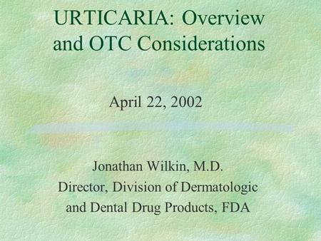 Jonathan Wilkin, M.D. Director, Division of Dermatologic and Dental Drug Products, FDA URTICARIA: Overview and OTC Considerations April 22, 2002.