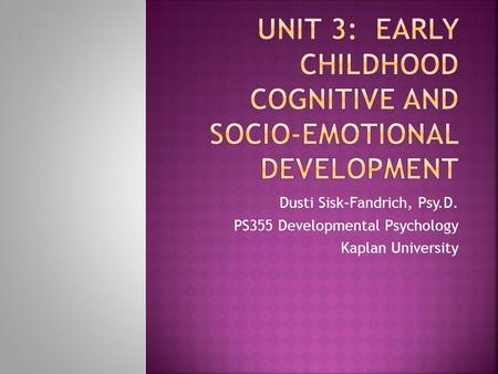 Dusti Sisk-Fandrich, Psy.D. PS355 Developmental Psychology Kaplan University.