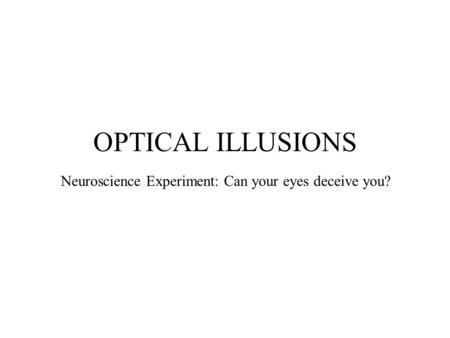 OPTICAL ILLUSIONS Neuroscience Experiment: Can your eyes deceive you?