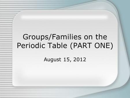 Groups/Families on the Periodic Table (PART ONE) August 15, 2012.