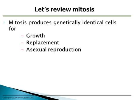 ◦ Mitosis produces genetically identical cells for –Growth –Replacement –Asexual reproduction Copyright © 2009 Pearson Education, Inc.