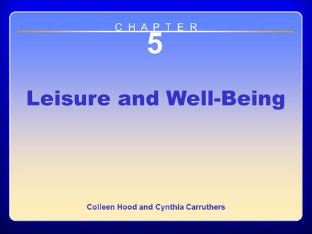 Chapter 5 5 Leisure and Well-Being Colleen Hood and Cynthia Carruthers C H A P T E R.
