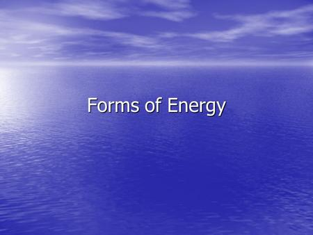 Forms of Energy. Energy Energy Energy- The ability to do work Energy- The ability to do work Work- A transfer of energy Work- A transfer of energy Work.