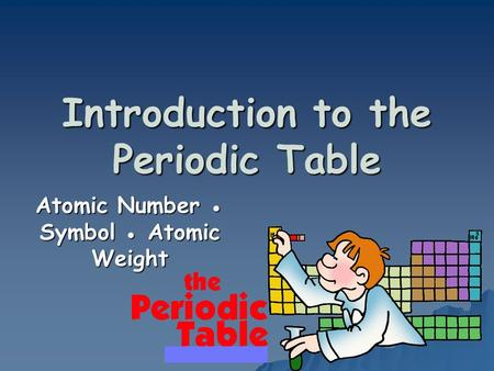 Introduction to the Periodic Table Atomic Number ● Symbol ● Atomic Weight.