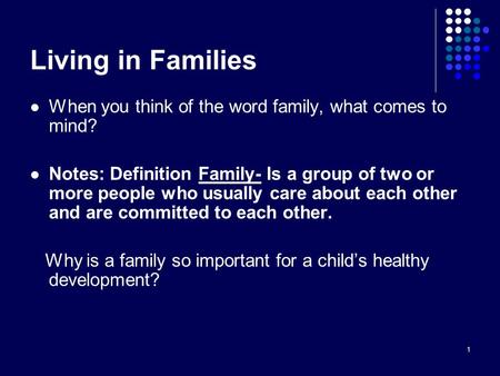 1 Living in Families When you think of the word family, what comes to mind? Notes: Definition Family- Is a group of two or more people who usually care.
