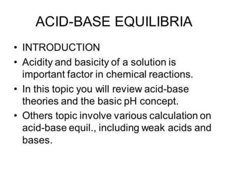 ACID-BASE EQUILIBRIA INTRODUCTION Acidity and basicity of a solution is important factor in chemical reactions. In this topic you will review acid-base.