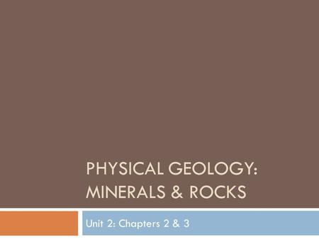 PHYSICAL GEOLOGY: MINERALS & ROCKS Unit 2: Chapters 2 & 3.