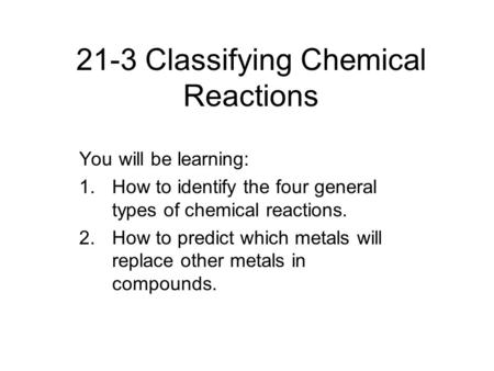 21-3 Classifying Chemical Reactions You will be learning: 1.How to identify the four general types of chemical reactions. 2.How to predict which metals.