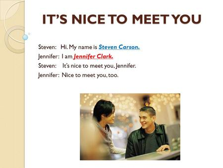 IT'S NICE TO MEET YOU Steven: Hi. My name is Steven Carson. Jennifer: I am Jennifer Clark. Steven: It's nice to meet you, Jennifer. Jennifer: Nice to meet.