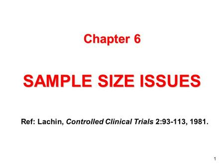1 Chapter 6 SAMPLE SIZE ISSUES Ref: Lachin, Controlled Clinical Trials 2:93-113, 1981.