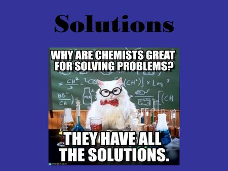 Solutions. Solutions are: A homogeneous mixture of two or more substances in a single phase Composed of: 1.Solvent- the substance that does the dissolving.