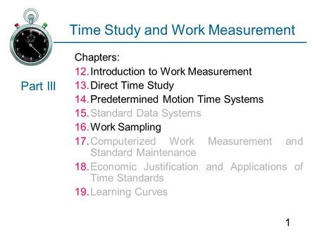 1 Time Study and Work Measurement Chapters: 12.Introduction to Work Measurement 13.Direct Time Study 14.Predetermined Motion Time Systems 15.Standard Data.