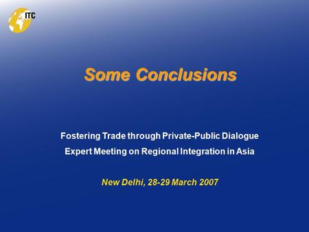 Some Conclusions Fostering Trade through Private-Public Dialogue Expert Meeting on Regional Integration in Asia New Delhi, 28-29 March 2007.