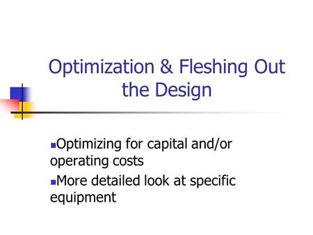 Optimization & Fleshing Out the Design Optimizing for capital and/or operating costs More detailed look at specific equipment.