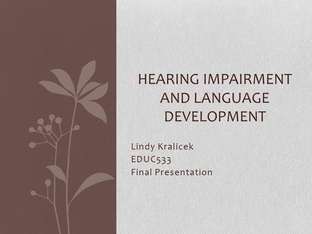 Lindy Kralicek EDUC533 Final Presentation HEARING IMPAIRMENT AND LANGUAGE DEVELOPMENT.