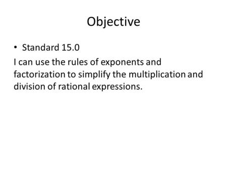 Objective Standard 15.0 I can use the rules of exponents and factorization to simplify the multiplication and division of rational expressions.