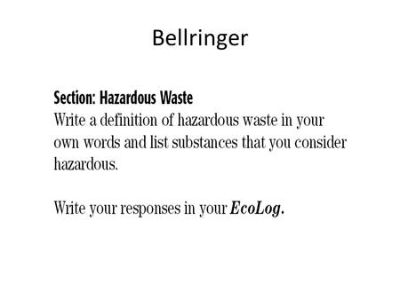 Bellringer. Types of Hazardous Waste Hazardous wastes are wastes that are a risk to the health of humans or other living organisms. – They include: solids,