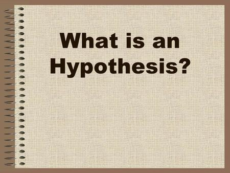What is an Hypothesis?. HYPOTHESIS Sometimes scientists use a HYPOTHESIS to help guide an experimental investigation.
