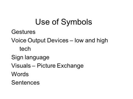 Use of Symbols Gestures Voice Output Devices – low and high tech Sign language Visuals – Picture Exchange Words Sentences.