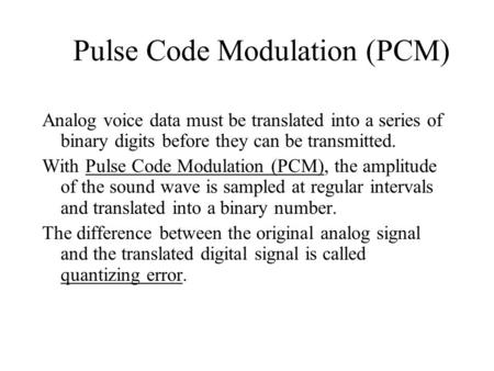 Pulse Code Modulation (PCM) Analog voice data must be translated into a series of binary digits before they can be transmitted. With Pulse Code Modulation.